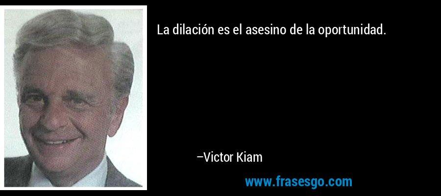 La dilación es el asesino de la oportunidad. – Victor Kiam