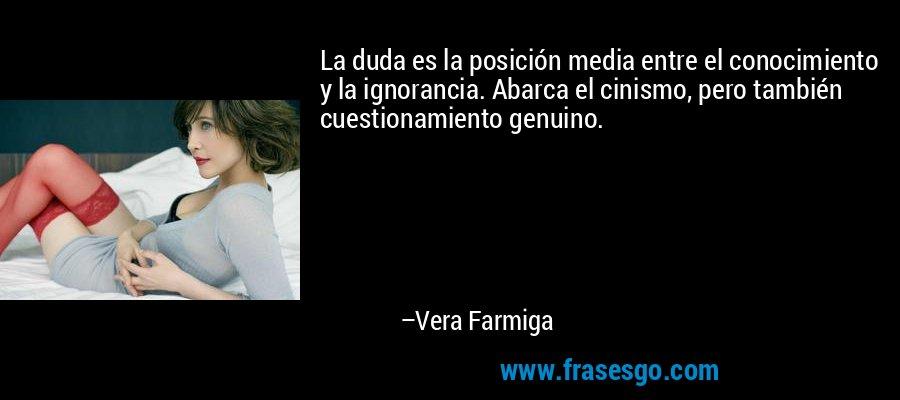 La duda es la posición media entre el conocimiento y la ignorancia. Abarca el cinismo, pero también cuestionamiento genuino. – Vera Farmiga