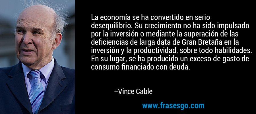 La economía se ha convertido en serio desequilibrio. Su crecimiento no ha sido impulsado por la inversión o mediante la superación de las deficiencias de larga data de Gran Bretaña en la inversión y la productividad, sobre todo habilidades. En su lugar, se ha producido un exceso de gasto de consumo financiado con deuda. – Vince Cable