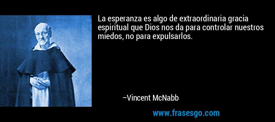 La esperanza es algo de extraordinaria gracia espiritual que Dios nos da para controlar nuestros miedos, no para expulsarlos. – Vincent McNabb