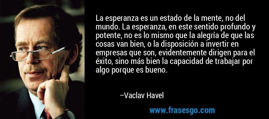La esperanza es un estado de la mente, no del mundo. La esperanza, en este sentido profundo y potente, no es lo mismo que la alegría de que las cosas van bien, o la disposición a invertir en empresas que son, evidentemente dirigen para el éxito, sino más bien la capacidad de trabajar por algo porque es bueno. – Vaclav Havel