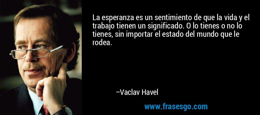 La esperanza es un sentimiento de que la vida y el trabajo tienen un significado. O lo tienes o no lo tienes, sin importar el estado del mundo que le rodea. – Vaclav Havel