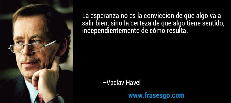 La esperanza no es la convicción de que algo va a salir bien, sino la certeza de que algo tiene sentido, independientemente de cómo resulta. – Vaclav Havel