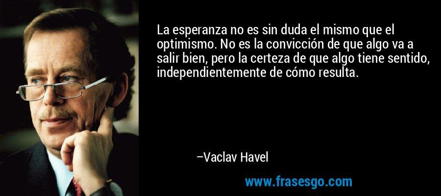 La esperanza no es sin duda el mismo que el optimismo. No es la convicción de que algo va a salir bien, pero la certeza de que algo tiene sentido, independientemente de cómo resulta. – Vaclav Havel