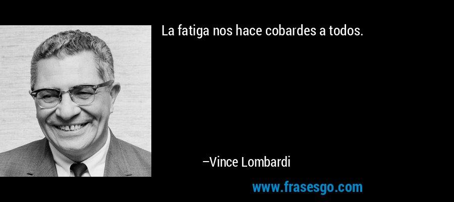 La fatiga nos hace cobardes a todos. – Vince Lombardi