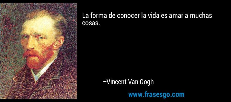 La forma de conocer la vida es amar a muchas cosas. – Vincent Van Gogh