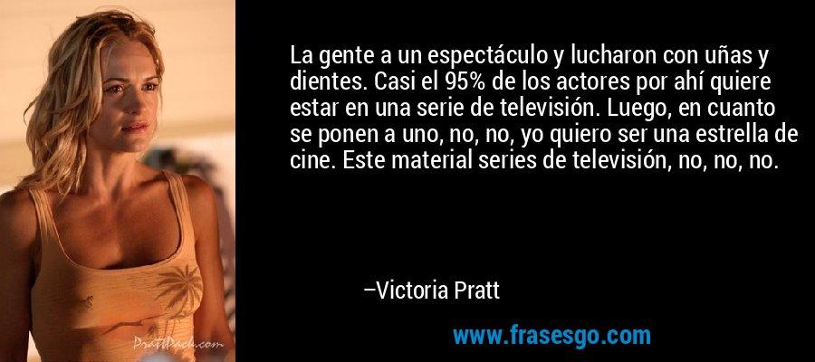 La gente a un espectáculo y lucharon con uñas y dientes. Casi el 95% de los actores por ahí quiere estar en una serie de televisión. Luego, en cuanto se ponen a uno, no, no, yo quiero ser una estrella de cine. Este material series de televisión, no, no, no. – Victoria Pratt