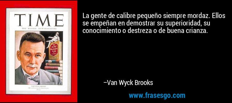 La gente de calibre pequeño siempre mordaz. Ellos se empeñan en demostrar su superioridad, su conocimiento o destreza o de buena crianza. – Van Wyck Brooks