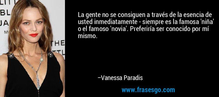 La gente no se consiguen a través de la esencia de usted inmediatamente - siempre es la famosa 'niña' o el famoso 'novia'. Preferiría ser conocido por mí mismo. – Vanessa Paradis