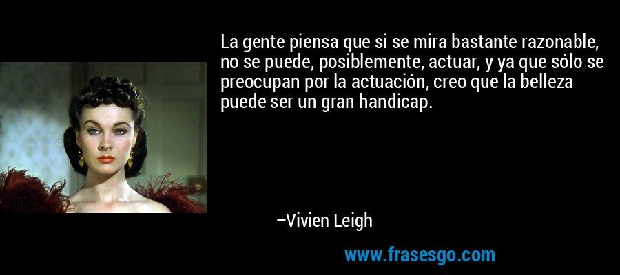 La gente piensa que si se mira bastante razonable, no se puede, posiblemente, actuar, y ya que sólo se preocupan por la actuación, creo que la belleza puede ser un gran handicap. – Vivien Leigh