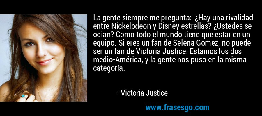 La gente siempre me pregunta: '¿Hay una rivalidad entre Nickelodeon y Disney estrellas? ¿Ustedes se odian? Como todo el mundo tiene que estar en un equipo. Si eres un fan de Selena Gomez, no puede ser un fan de Victoria Justice. Estamos los dos medio-América, y la gente nos puso en la misma categoría. – Victoria Justice