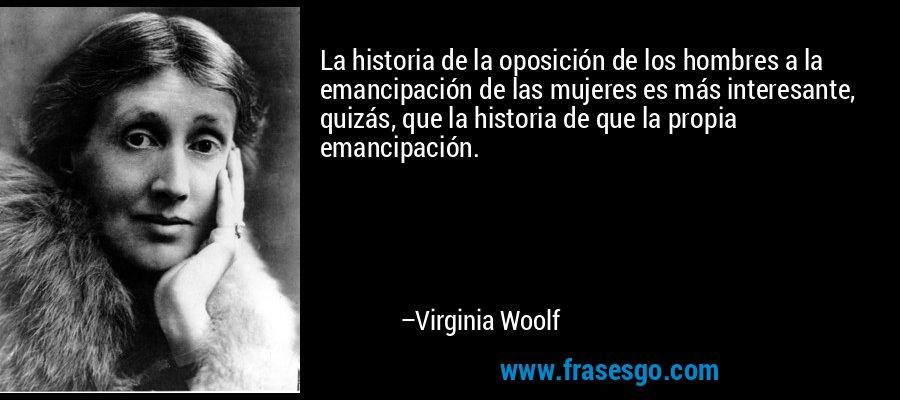 La historia de la oposición de los hombres a la emancipación de las mujeres es más interesante, quizás, que la historia de que la propia emancipación. – Virginia Woolf