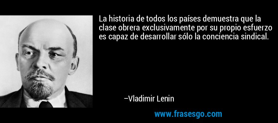 La historia de todos los países demuestra que la clase obrera exclusivamente por su propio esfuerzo es capaz de desarrollar sólo la conciencia sindical. – Vladimir Lenin