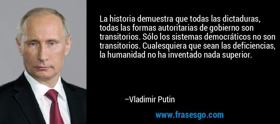 La historia demuestra que todas las dictaduras, todas las formas autoritarias de gobierno son transitorios. Sólo los sistemas democráticos no son transitorios. Cualesquiera que sean las deficiencias, la humanidad no ha inventado nada superior. – Vladimir Putin