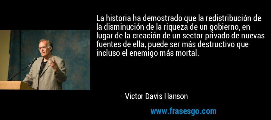 La historia ha demostrado que la redistribución de la disminución de la riqueza de un gobierno, en lugar de la creación de un sector privado de nuevas fuentes de ella, puede ser más destructivo que incluso el enemigo más mortal. – Victor Davis Hanson