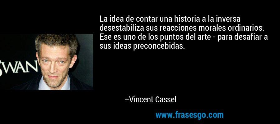 La idea de contar una historia a la inversa desestabiliza sus reacciones morales ordinarios. Ese es uno de los puntos del arte - para desafiar a sus ideas preconcebidas. – Vincent Cassel