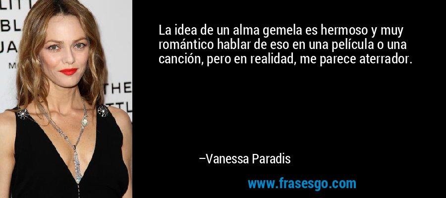La idea de un alma gemela es hermoso y muy romántico hablar de eso en una película o una canción, pero en realidad, me parece aterrador. – Vanessa Paradis