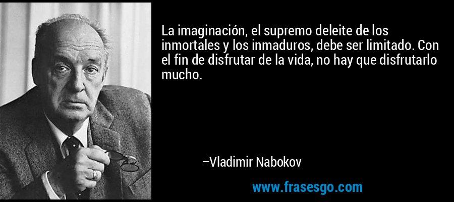 La imaginación, el supremo deleite de los inmortales y los inmaduros, debe ser limitado. Con el fin de disfrutar de la vida, no hay que disfrutarlo mucho. – Vladimir Nabokov