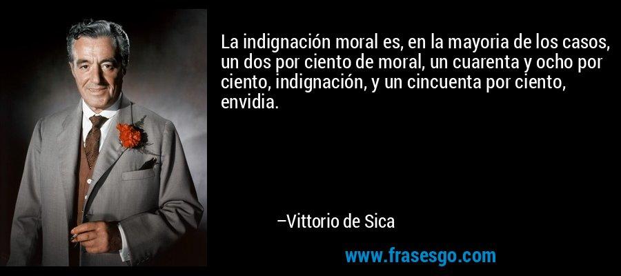 La indignación moral es, en la mayoria de los casos, un dos por ciento de moral, un cuarenta y ocho por ciento, indignación, y un cincuenta por ciento, envidia. – Vittorio de Sica