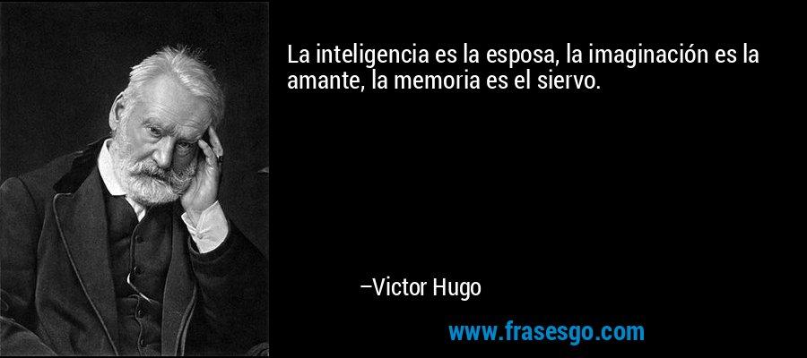 La inteligencia es la esposa, la imaginación es la amante, la memoria es el siervo. – Victor Hugo