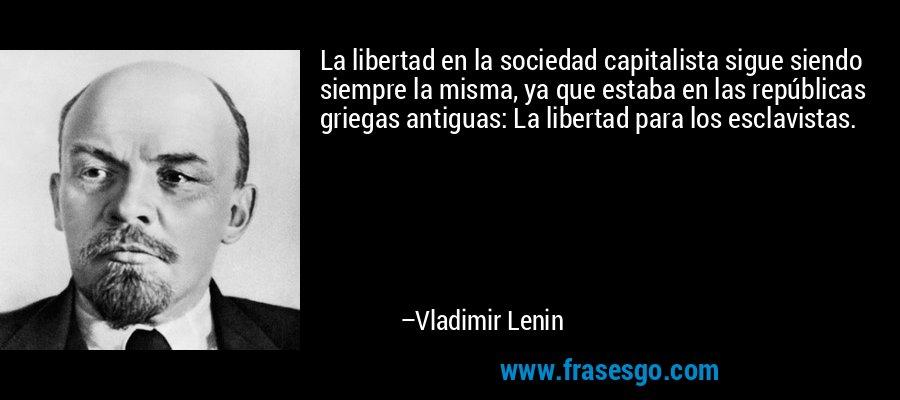 La libertad en la sociedad capitalista sigue siendo siempre la misma, ya que estaba en las repúblicas griegas antiguas: La libertad para los esclavistas. – Vladimir Lenin