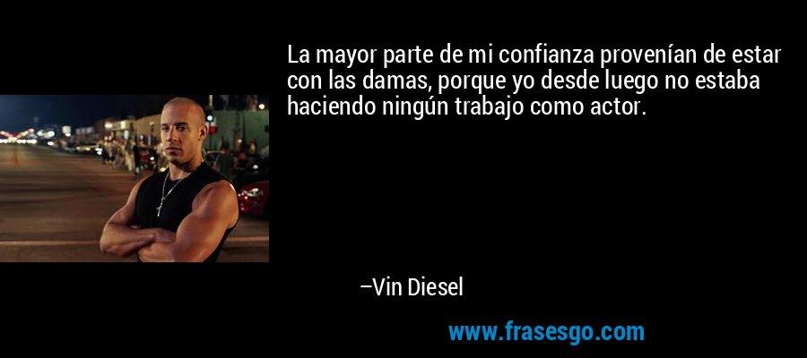 La mayor parte de mi confianza provenían de estar con las damas, porque yo desde luego no estaba haciendo ningún trabajo como actor. – Vin Diesel