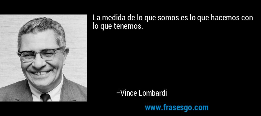 La medida de lo que somos es lo que hacemos con lo que tenemos. – Vince Lombardi