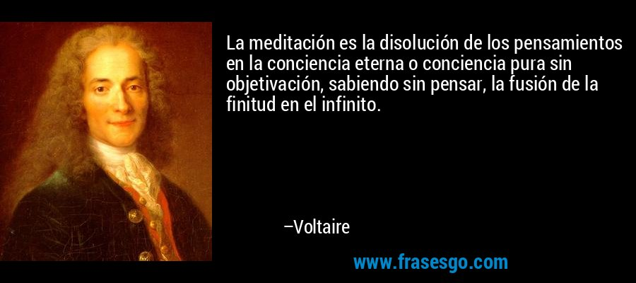 La meditación es la disolución de los pensamientos en la conciencia eterna o conciencia pura sin objetivación, sabiendo sin pensar, la fusión de la finitud en el infinito. – Voltaire