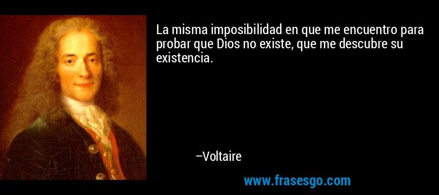 La misma imposibilidad en que me encuentro para probar que Dios no existe, que me descubre su existencia. – Voltaire