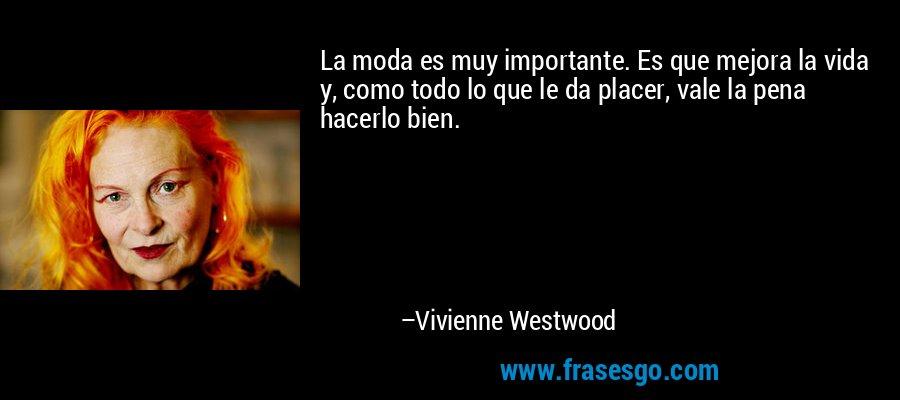 La moda es muy importante. Es que mejora la vida y, como todo lo que le da placer, vale la pena hacerlo bien. – Vivienne Westwood