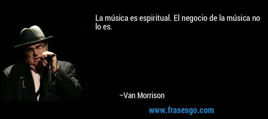 La música es espiritual. El negocio de la música no lo es. – Van Morrison