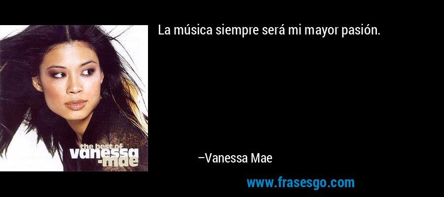 La música siempre será mi mayor pasión. – Vanessa Mae