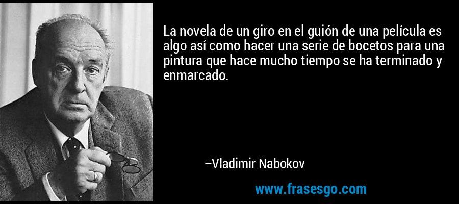 La novela de un giro en el guión de una película es algo así como hacer una serie de bocetos para una pintura que hace mucho tiempo se ha terminado y enmarcado. – Vladimir Nabokov