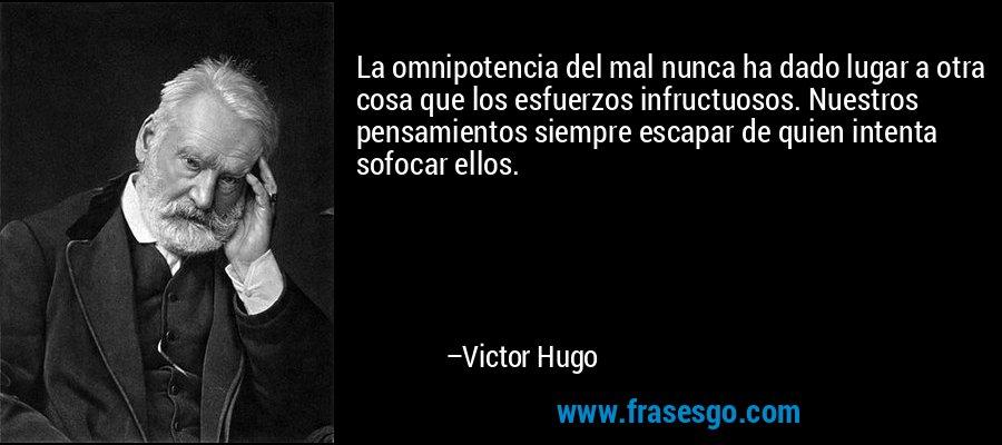 La omnipotencia del mal nunca ha dado lugar a otra cosa que los esfuerzos infructuosos. Nuestros pensamientos siempre escapar de quien intenta sofocar ellos. – Victor Hugo