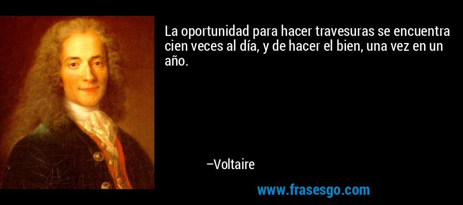 La oportunidad para hacer travesuras se encuentra cien veces al día, y de hacer el bien, una vez en un año. – Voltaire
