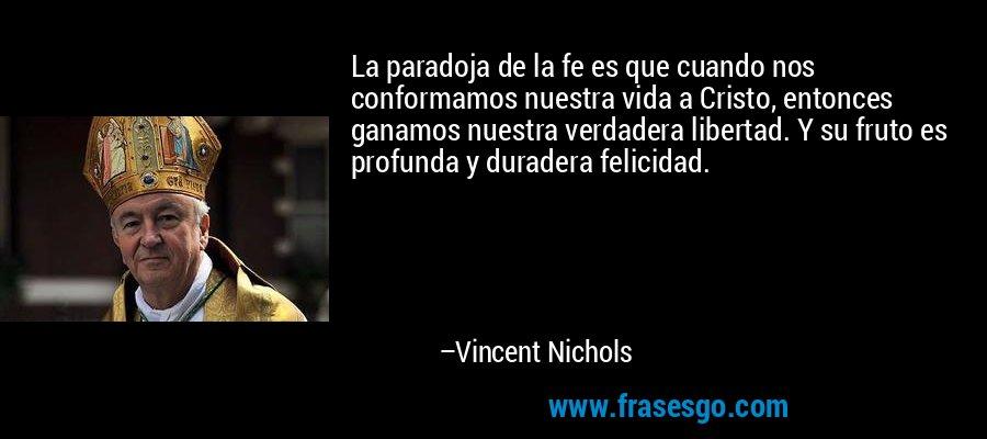 La paradoja de la fe es que cuando nos conformamos nuestra vida a Cristo, entonces ganamos nuestra verdadera libertad. Y su fruto es profunda y duradera felicidad. – Vincent Nichols