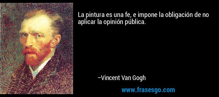 La pintura es una fe, e impone la obligación de no aplicar la opinión pública. – Vincent Van Gogh