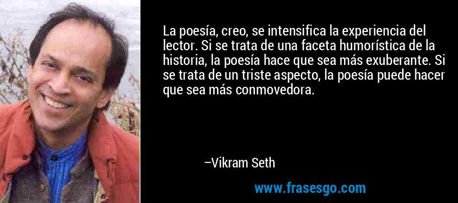 La poesía, creo, se intensifica la experiencia del lector. Si se trata de una faceta humorística de la historia, la poesía hace que sea más exuberante. Si se trata de un triste aspecto, la poesía puede hacer que sea más conmovedora. – Vikram Seth