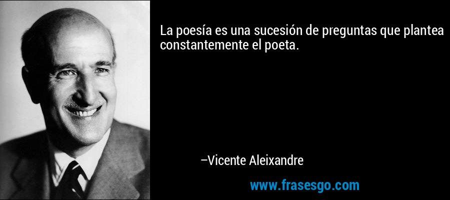 La poesía es una sucesión de preguntas que plantea constantemente el poeta. – Vicente Aleixandre