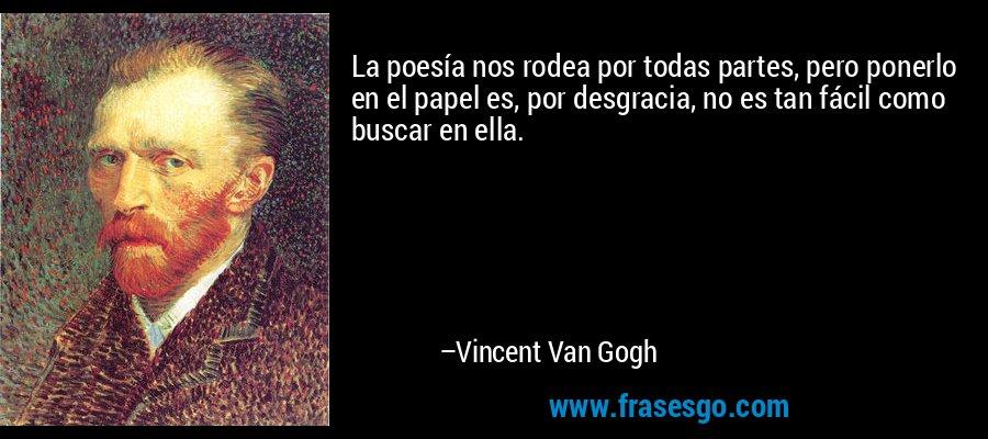 La poesía nos rodea por todas partes, pero ponerlo en el papel es, por desgracia, no es tan fácil como buscar en ella. – Vincent Van Gogh