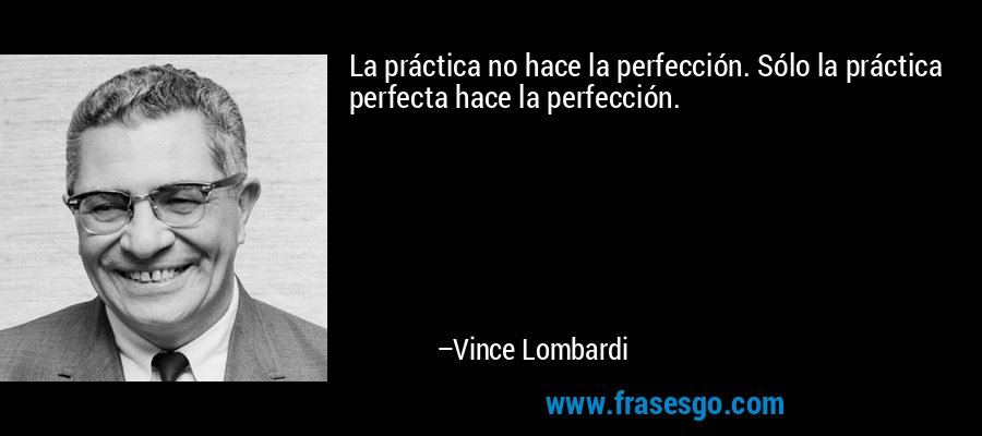 La práctica no hace la perfección. Sólo la práctica perfecta hace la perfección. – Vince Lombardi