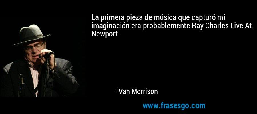 La primera pieza de música que capturó mi imaginación era probablemente Ray Charles Live At Newport. – Van Morrison