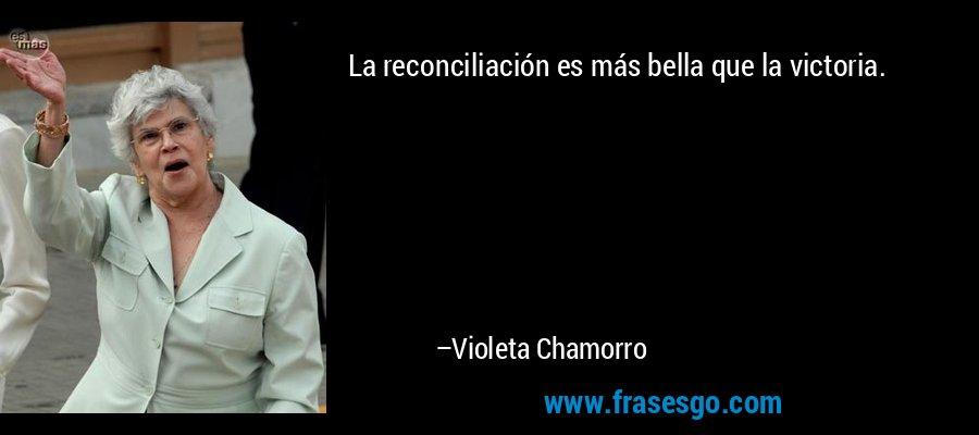 La reconciliación es más bella que la victoria. – Violeta Chamorro