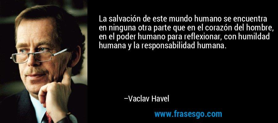 La salvación de este mundo humano se encuentra en ninguna otra parte que en el corazón del hombre, en el poder humano para reflexionar, con humildad humana y la responsabilidad humana. – Vaclav Havel