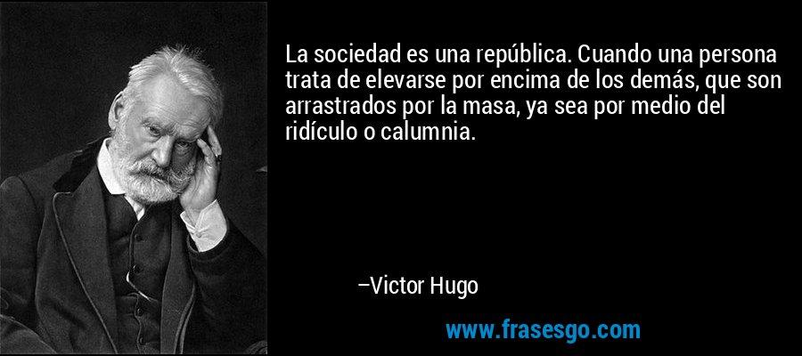 La sociedad es una república. Cuando una persona trata de elevarse por encima de los demás, que son arrastrados por la masa, ya sea por medio del ridículo o calumnia. – Victor Hugo