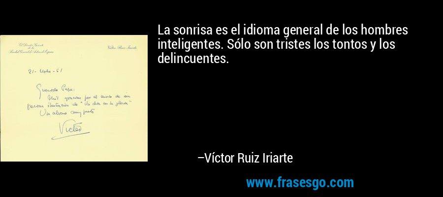 La sonrisa es el idioma general de los hombres inteligentes. Sólo son tristes los tontos y los delincuentes. – Víctor Ruiz Iriarte