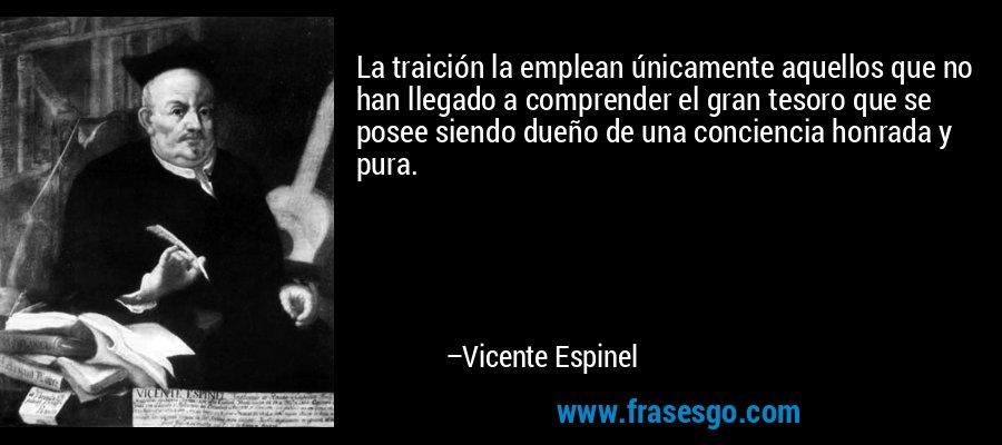La traición la emplean únicamente aquellos que no han llegado a comprender el gran tesoro que se posee siendo dueño de una conciencia honrada y pura. – Vicente Espinel