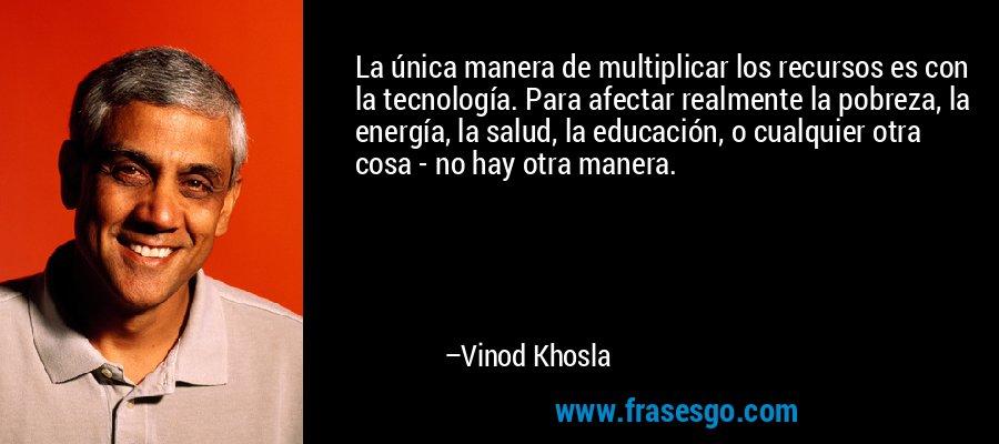 La única manera de multiplicar los recursos es con la tecnología. Para afectar realmente la pobreza, la energía, la salud, la educación, o cualquier otra cosa - no hay otra manera. – Vinod Khosla