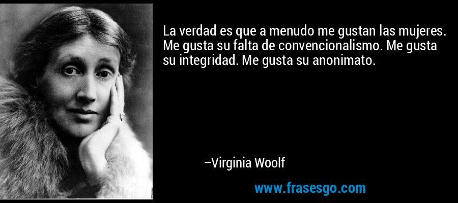 La verdad es que a menudo me gustan las mujeres. Me gusta su falta de convencionalismo. Me gusta su integridad. Me gusta su anonimato. – Virginia Woolf