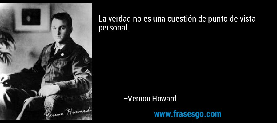 La verdad no es una cuestión de punto de vista personal. – Vernon Howard